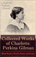 Charlotte Perkins Gilman: Collected Works of Charlotte Perkins Gilman: Short Stories, Novels, Poems and Essays