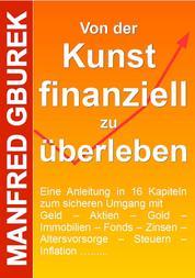 Von der Kunst finanziell zu überleben - Eine Anleitung in 16 Kapiteln zum sicheren Umgang mit Geld – Aktien – Gold – Immobilien – Fonds – Zinsen – Altersvorsorge – Steuern – Inflation …....