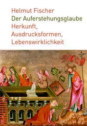 Der Auferstehungsglaube - Herkunft, Ausdrucksformen, Lebenswirklichkeit