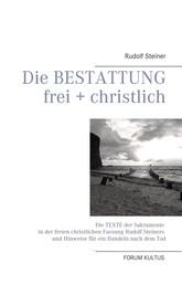 Die Bestattung - frei + christlich - Die Texte der Sakramente in der freien christlichen Fassung Rudolf Steiners und Hinweise für ein Handeln nach dem Tod