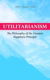 Utilitarianism – The Philosophy of the Greatest Happiness Principle - What Is Utilitarianism (General Remarks), Proof of the Greatest-happiness Principle, Ethical Principle of the Idea, Common Criticisms of Utilitarianism