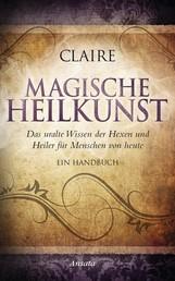 Magische Heilkunst - Das uralte Wissen der Hexen und Heiler für Menschen von heute. Ein Handbuch