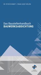 Das Baustellenhandbuch Bauwerksabdichtung - Praktische Tabellen, Übersichten und Details zur Ausführung von Abdichtungen nach aktueller Normung