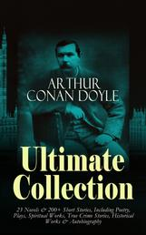 ARTHUR CONAN DOYLE Ultimate Collection: 23 Novels & 200+ Short Stories - Including Poetry, Plays, Spiritual Works, True Crime Stories, Historical Works & Autobiography:Sherlock Holmes Series, The Lost World, Mystery of Cloomber, The Poison Belt, The Land of Mists, Beyond The City, The Great Shadow, The Refugees