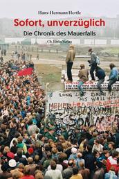 Sofort, unverzüglich - Die Chronik des Mauerfalls