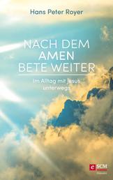 Nach dem Amen bete weiter - Im Alltag mit Jesus unterwegs