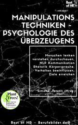 Manipulationstechniken – Psychologie des Überzeugens - Menschen lenken verstehen durchschauen, NLP Kommunikation Rhetorik Körpersprache, Verhalten beeinflussen, Ziele erreichen