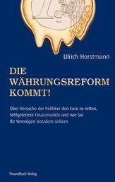 Die Währungsreform kommt! - Über Versuche der Politik den Euro zu retten, fehlgeleitete Finanzmärkte und wie sie ihr Vermögen trotzdem sichern