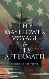 The Mayflower Voyage & Its Aftermath – 4 Books in One Volume - The History of the Fateful Journey, the Ship's Log & the Lives of its Pilgrim Passengers Two Generations after the Landing