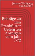 Johann Wolfgang von Goethe: Beiträge zu den Frankfurter Gelehrten Anzeigen vom Jahr 1772