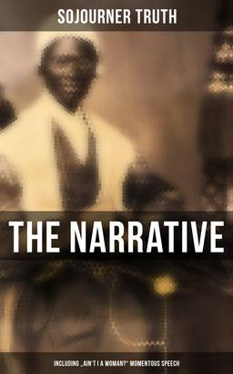 """The Narrative of Sojourner Truth (Including """"Ain't I a Woman?"""" Momentous Speech)"""