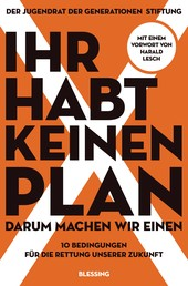 Ihr habt keinen Plan, darum machen wir einen! - 10 Bedingungen für die Rettung unserer Zukunft - Mit einem Vorwort von Harald Lesch