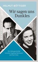 Wir sagen uns Dunkles - Die Liebesgeschichte zwischen Ingeborg Bachmann und Paul Celan