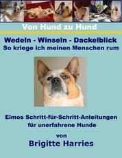 Von Hund zu Hund - Wedeln-Winseln-Dackelblick - So kriege ich meinen Menschen rum - Elmos Schritt-für-Schritt-Anleitungen für unerfahrene Hunde