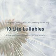 10 Lite Lullabies: Calming Music - Soothing Music - Music for Healing and Well Being - Achieve deep levels of relaxation anytime, anywhere