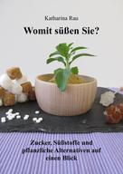 Katharina Rau: Womit süßen Sie? Zucker, Süßstoffe und pflanzliche Alternativen auf einen Blick