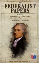 The Federalist Papers (Including Declaration of Independence & United States Constitution) - Written by the Founding Fathers in Favor of the Constitution – Arguments that Created the Modern America