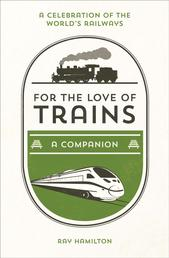 For the Love of Trains - A Celebration of the World's Railways