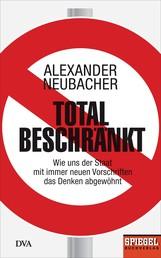 Total beschränkt - Wie uns der Staat mit immer neuen Vorschriften das Denken abgewöhnt - Ein SPIEGEL-Buch