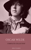Oscar Wilde: Oscar Wilde: The Truly Complete Collection (Holly Classics)