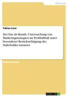 Tobias Lenz: Der Fan als Kunde. Untersuchung von Marketingstrategien im Profifußball unter besonderer Berücksichtigung des Stakeholder Ansatzes