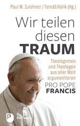 """Wir teilen diesen Traum - Theologinnen und Theologen aus aller Welt argumentieren """"Pro Pope Francis"""""""