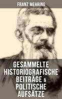 Franz Mehring: Gesammelte historiografische Beiträge & politische Aufsätze von Franz Mehring