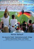 Werner Balhauff: Die deutsche Fußball - Nationalmannschaft. Erfolge, Mythen, Geschichten, Daten und Fakten
