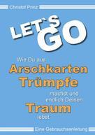 Christof Prinz: LET`S GO Wie du aus Arschkarten Trümpfe machst und endlich deinen Traum lebst
