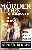 Alfred Bekker: Mörder, Leichen, Kommissare - 11 Krimis auf 1217 Seiten