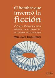 El hombre que inventó la ficción - Cómo Cervantes abrió la puerta al mundo moderno