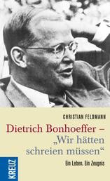 """Dietrich Bonhoeffer - """"Wir hätten schreien müssen"""" - Ein Leben. Ein Zeugnis"""