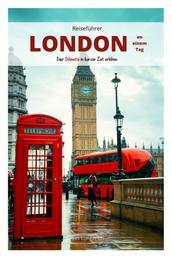 Reiseführer London an einem Tag! - Entdecke in kurzer Zeit die besten Sehenswürdigkeiten, Hotels, Restaurants, Kunst, Kultur und Ausflüge mit Kindern in der Stadt der Gegensätze!