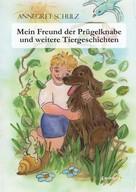 Annegret Schulz: Mein Freund der Prügelknabe und weitere Tiergeschichten