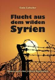 Flucht aus dem wilden Syrien - Roman nach einer wahren Begebenheit