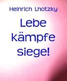 Heinrich Lhotzky: Lebe kämpfe siege!