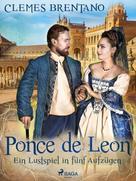 Clemens Brentano: Ponce de Leon. Ein Lustspiel in fünf Aufzügen