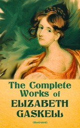 The Complete Works of Elizabeth Gaskell (Illustrated) - Novels, Short Stories, Novellas, Poetry & Essays, Including North and South, Mary Barton, Cranford, Ruth, Wives and Daughters, Round the Sofa, Sketches Among the Poor, The Life of Charlotte Brontë