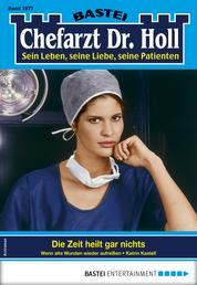 Dr. Holl 1877 - Arztroman - Die Zeit heilt gar nichts