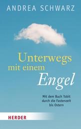 Unterwegs mit einem Engel - Mit dem Buch Tobit durch die Fastenzeit bis Ostern