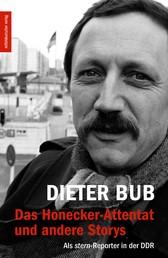 Das Honecker-Attentat und andere Storys - Als stern-Reporter in der DDR