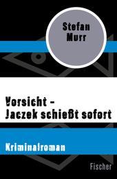 Vorsicht – Jaczek schießt sofort - Kriminalroman
