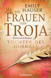 Die Frauen von Troja - Tochter des Himmels - Historischer Roman