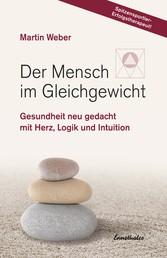Der Mensch im Gleichgewicht - Gesundheit neu gedacht mit Herz, Logik und Intuition