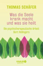 Was die Seele krank macht und was sie heilt - Die psychotherapeutische Arbeit Bert Hellingers