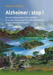 Alzheimer : stop ! - Les véritables causes de la maladie et ce que chacun peut faire dès maintenant pour la prévenir et la guérir
