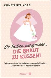 Sie haben vergessen, die Braut zu küssen! - Wie der schönste Tag im Leben unvergesslich bleibt - Geschichten einer Hochzeitsrednerin