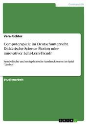"""Computerspiele im Deutschunterricht. Didaktische Science Fiction oder innovativer Lehr-Lern-Trend? - Symbolische und metaphorische Ausdrucksweise im Spiel """"Limbo"""""""