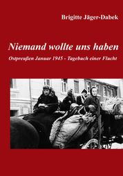 Niemand wollte uns haben. - Ostpreußen 1945 - Tagebuch einer Flucht