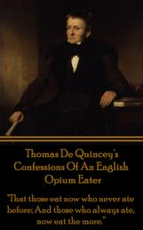 """Confessions Of An English Opium Eater - """"That those eat now who never ate before; And those who always ate, now eat the more."""""""